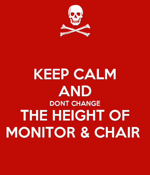 KEEP CALM AND DONT CHANGE THE HEIGHT OF MONITOR & CHAIR