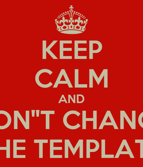 "KEEP CALM AND DON""T CHANGE THE TEMPLATE"