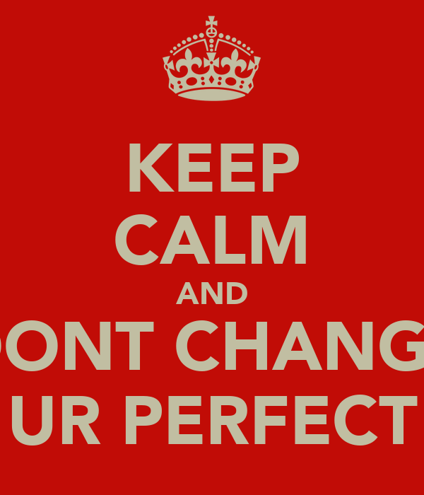 KEEP CALM AND DONT CHANGE UR PERFECT