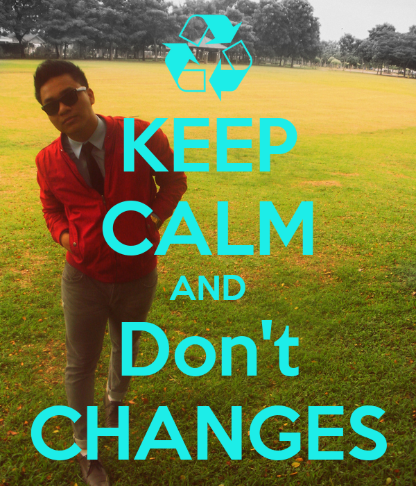 KEEP CALM AND Don't CHANGES