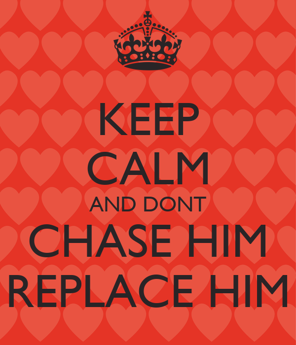 KEEP CALM AND DONT CHASE HIM REPLACE HIM