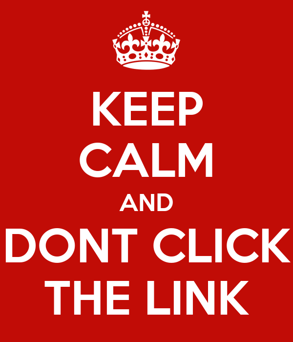 KEEP CALM AND DONT CLICK THE LINK