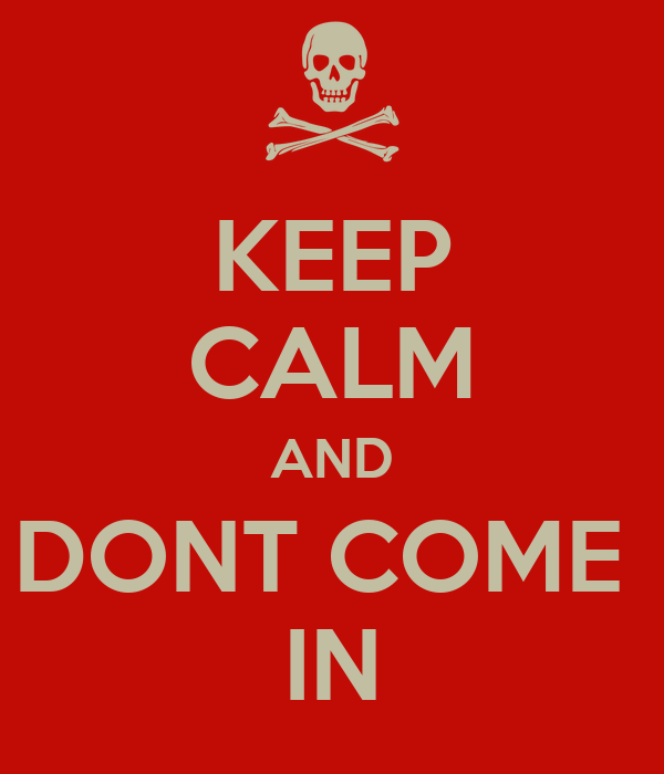 KEEP CALM AND DONT COME  IN