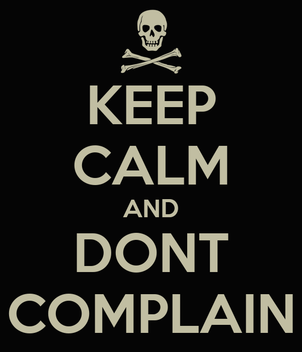 KEEP CALM AND DONT COMPLAIN