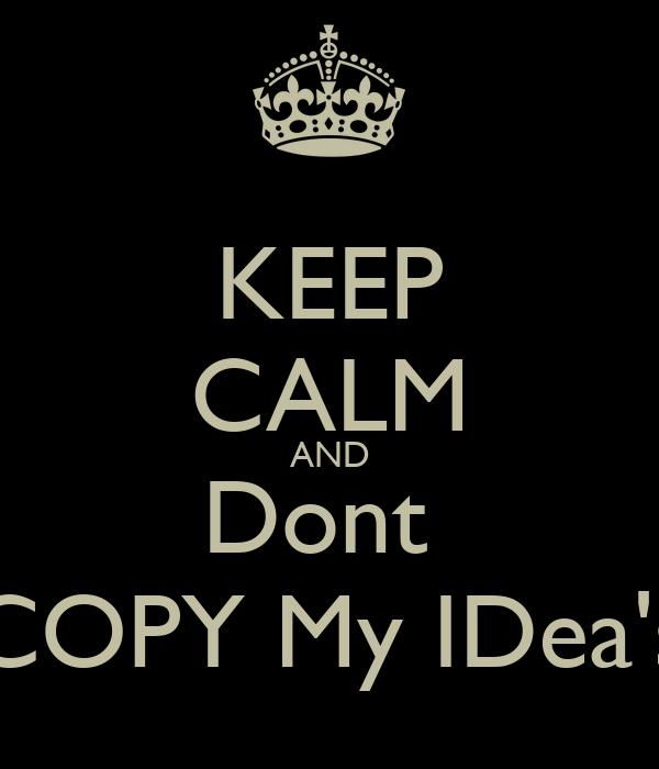 KEEP CALM AND Dont  COPY My IDea's