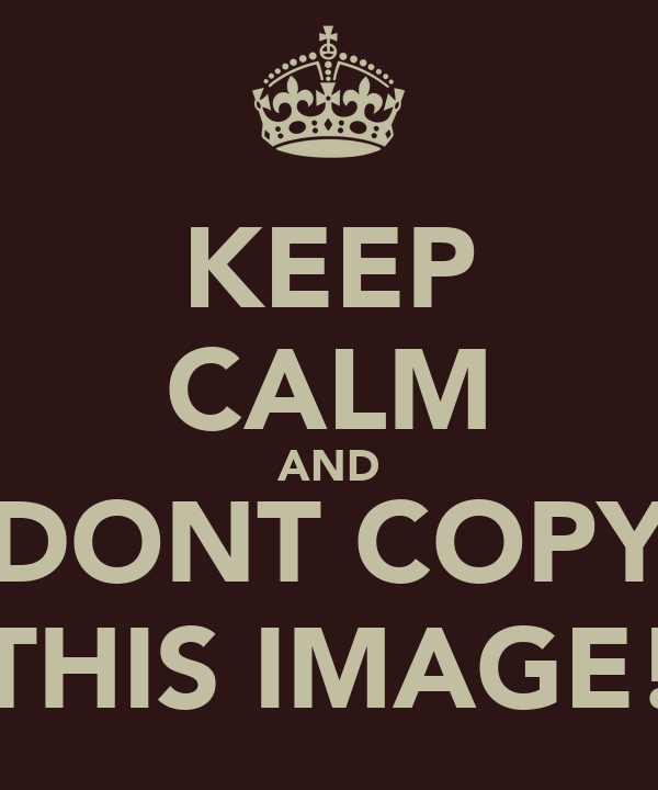 KEEP CALM AND DONT COPY THIS IMAGE!