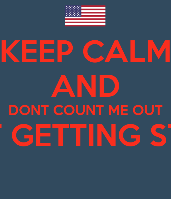 KEEP CALM AND DONT COUNT ME OUT IM JUST GETTING STARTED