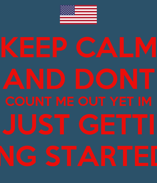 KEEP CALM AND DONT COUNT ME OUT YET IM JUST GETTI ING STARTED