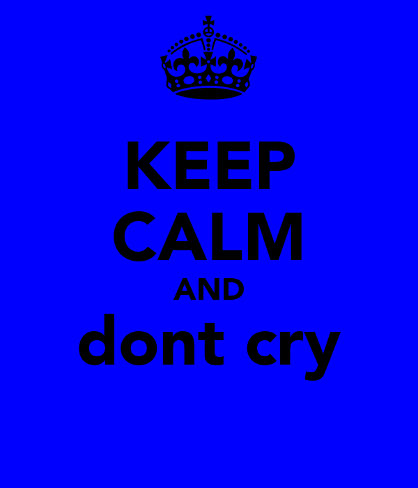 KEEP CALM AND dont cry