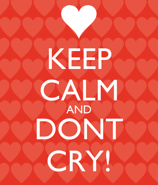 KEEP CALM AND DONT CRY!