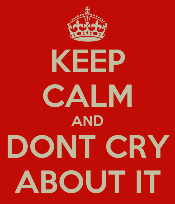 KEEP CALM AND DONT CRY ABOUT IT