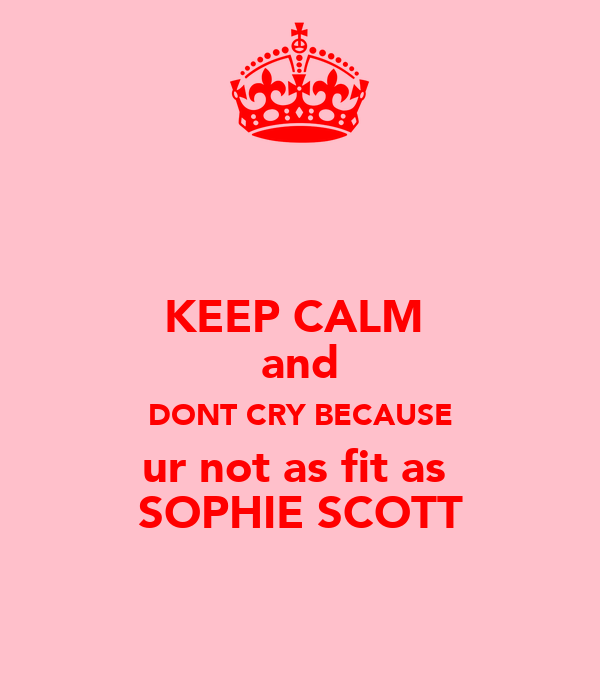 KEEP CALM  and DONT CRY BECAUSE ur not as fit as  SOPHIE SCOTT