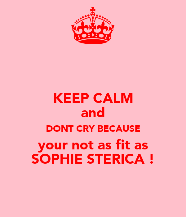 KEEP CALM and DONT CRY BECAUSE your not as fit as SOPHIE STERICA !