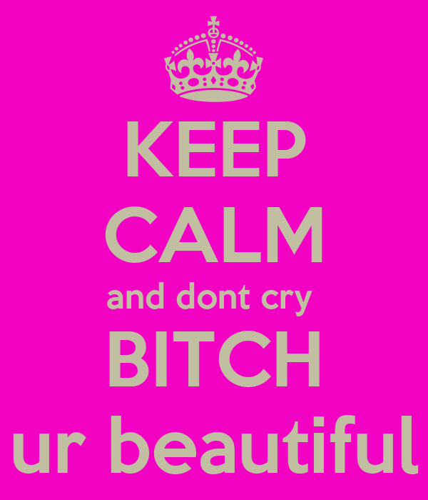 KEEP CALM and dont cry  BITCH ur beautiful