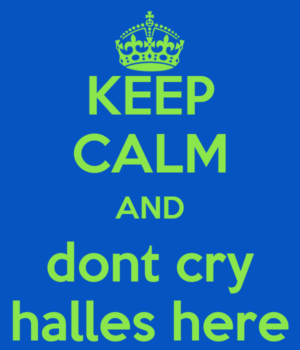 KEEP CALM AND dont cry halles here