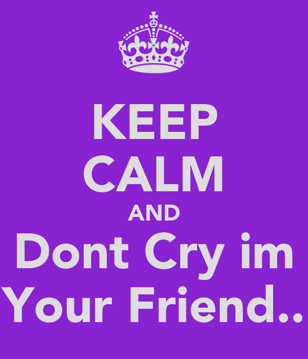 KEEP CALM AND Dont Cry im Your Friend..