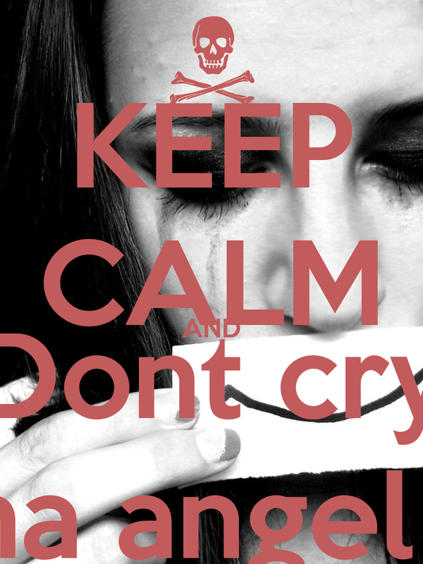 KEEP CALM AND Dont cry ma angel !!