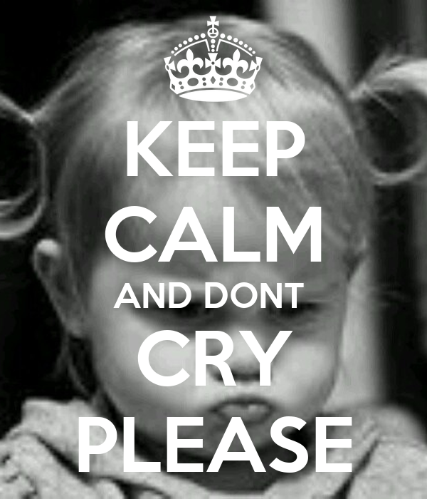 KEEP CALM AND DONT  CRY PLEASE