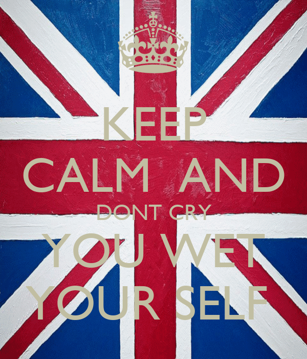 KEEP CALM  AND DONT CRY YOU WET YOUR SELF