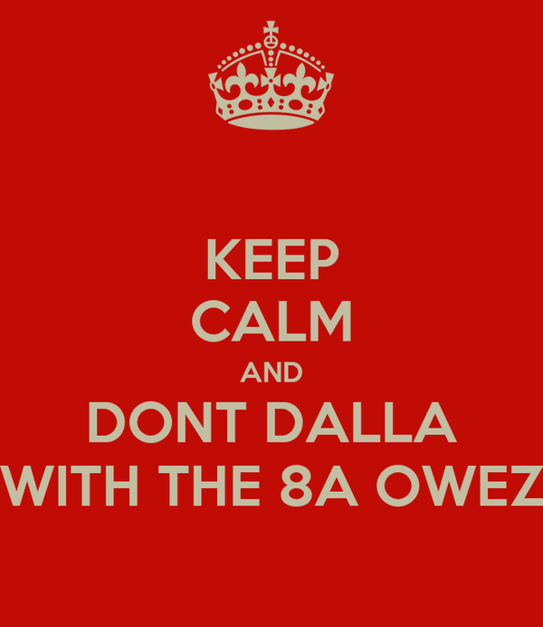 KEEP CALM AND DONT DALLA WITH THE 8A OWEZ