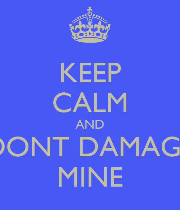 KEEP CALM AND DONT DAMAGE MINE