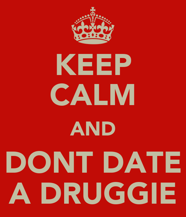 KEEP CALM AND DONT DATE A DRUGGIE