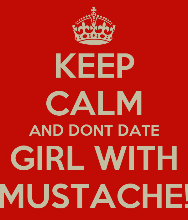 KEEP CALM AND DONT DATE A GIRL WITH A MUSTACHE!