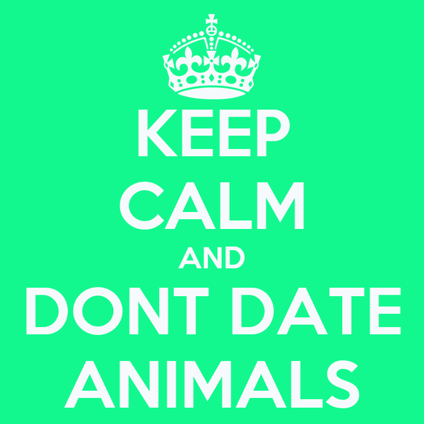 KEEP CALM AND DONT DATE ANIMALS