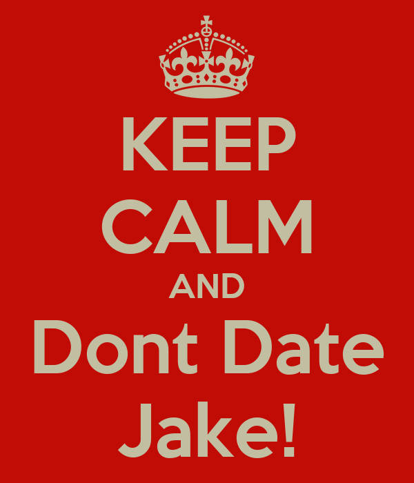KEEP CALM AND Dont Date Jake!