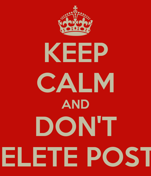 KEEP CALM AND DON'T DELETE POSTS