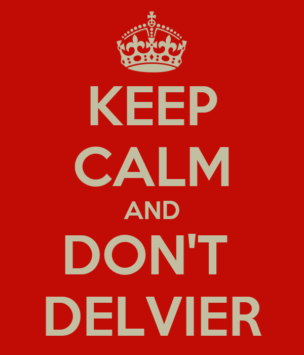KEEP CALM AND DON'T  DELVIER