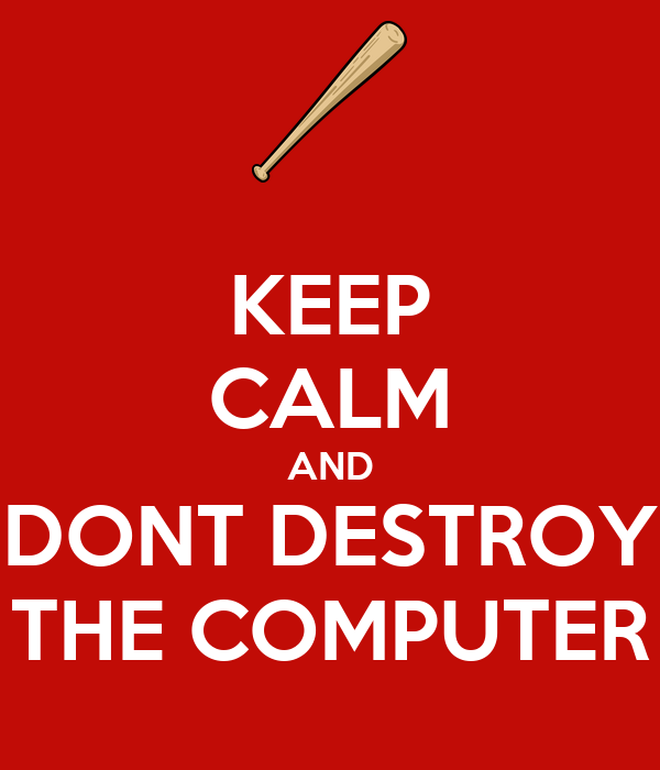 KEEP CALM AND DONT DESTROY THE COMPUTER