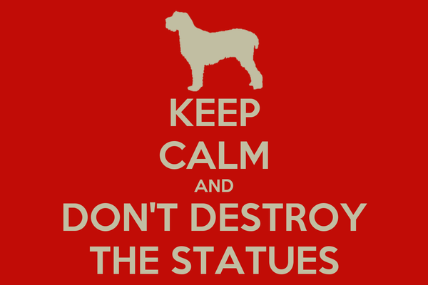 KEEP CALM AND DON'T DESTROY THE STATUES