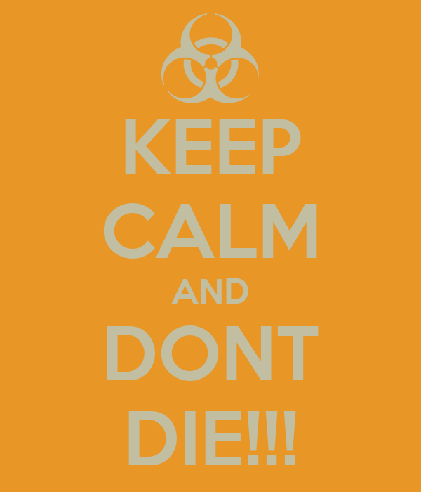KEEP CALM AND DONT DIE!!!