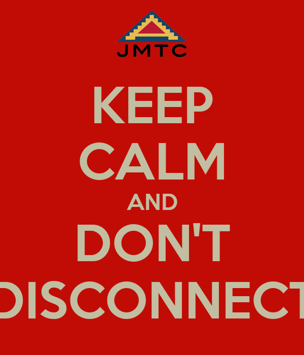 KEEP CALM AND DON'T DISCONNECT