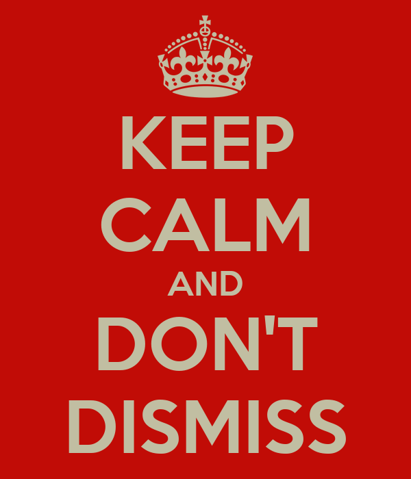 KEEP CALM AND DON'T DISMISS