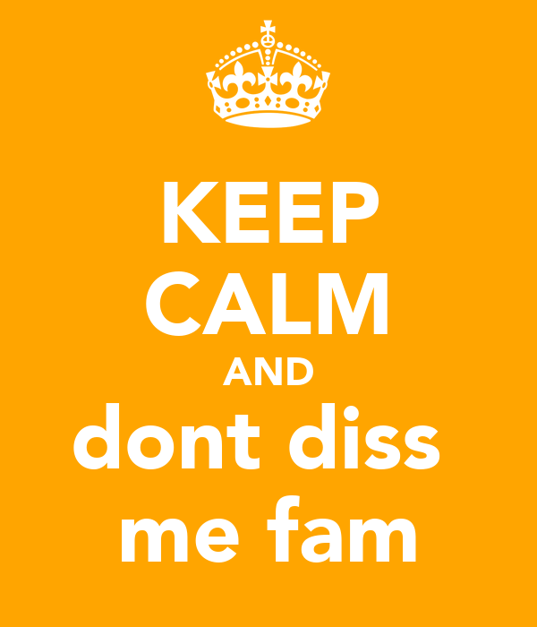 KEEP CALM AND dont diss  me fam