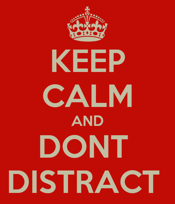 KEEP CALM AND DONT  DISTRACT