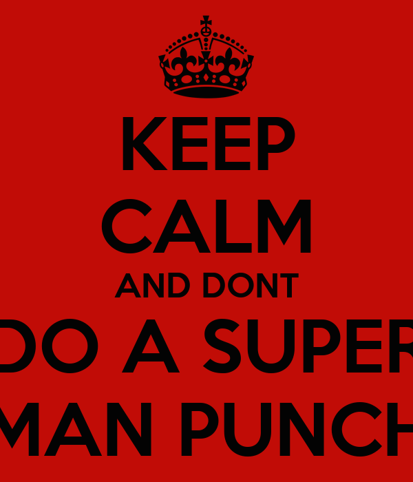 KEEP CALM AND DONT DO A SUPER MAN PUNCH