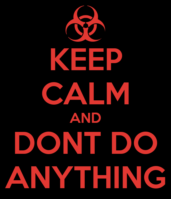 KEEP CALM AND DONT DO ANYTHING