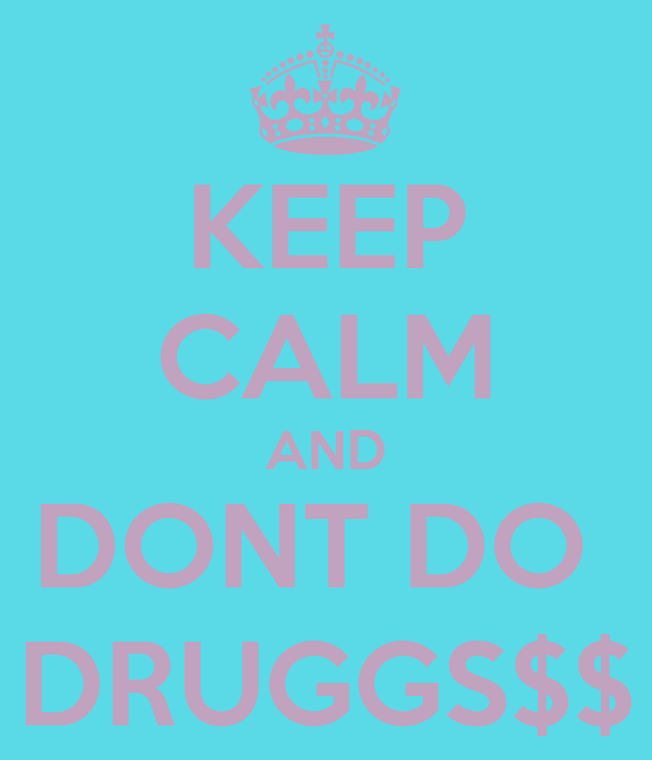 KEEP CALM AND DONT DO  DRUGGS$$