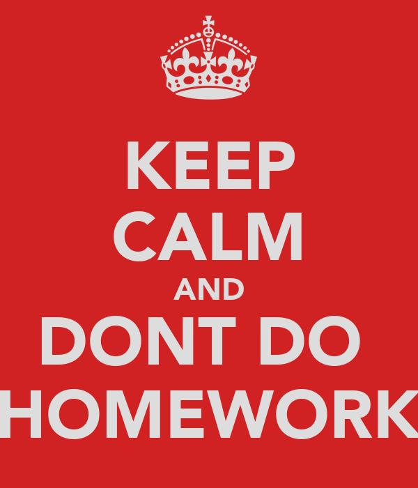 KEEP CALM AND DONT DO  HOMEWORK