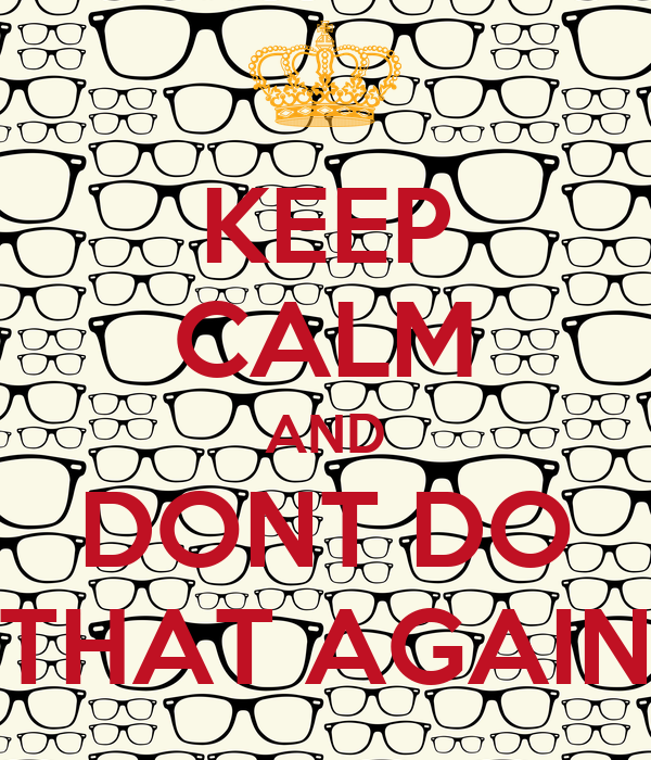 KEEP CALM AND DONT DO THAT AGAIN