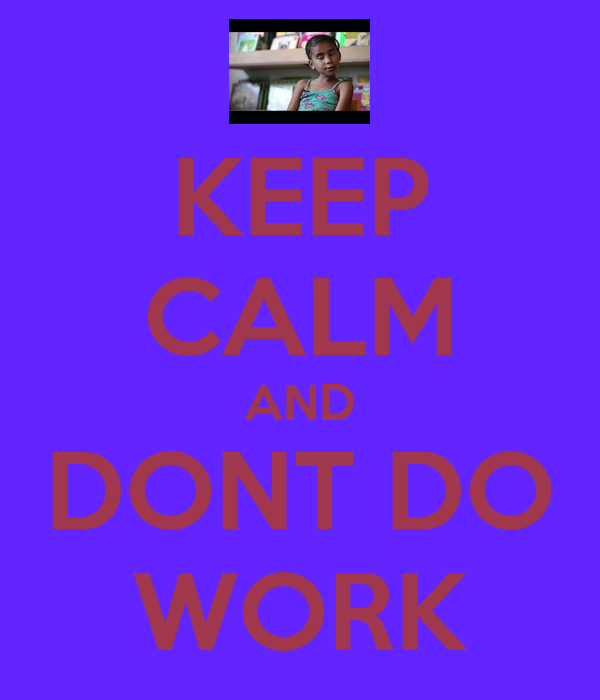 KEEP CALM AND DONT DO WORK