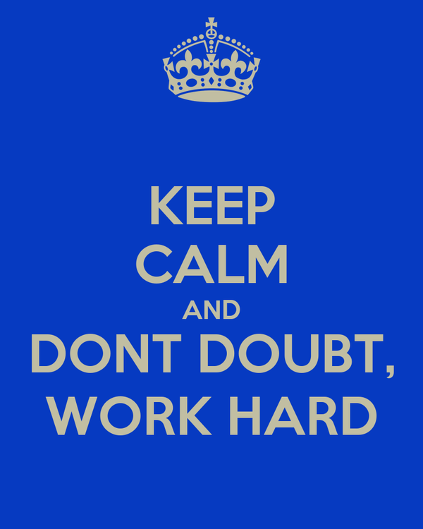 KEEP CALM AND DONT DOUBT, WORK HARD