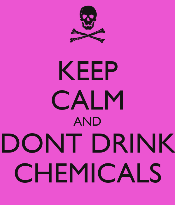 KEEP CALM AND DONT DRINK CHEMICALS