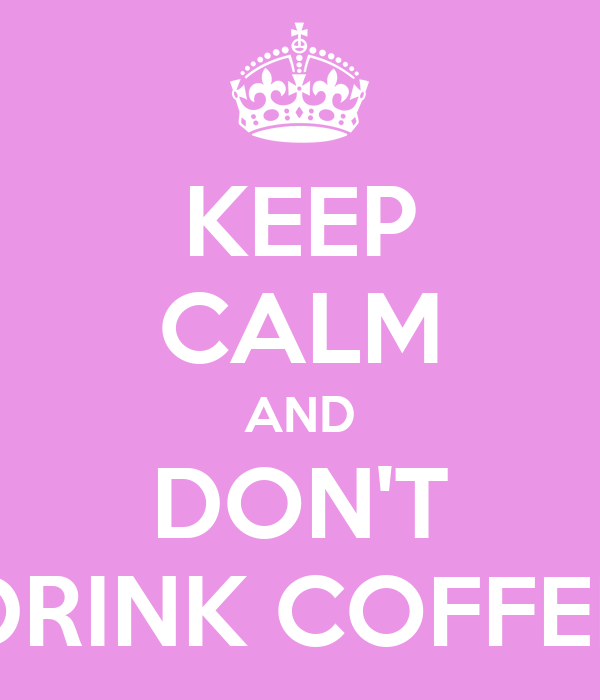 KEEP CALM AND DON'T DRINK COFFEE