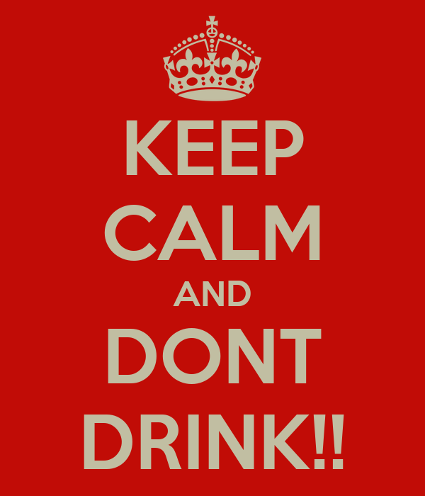 KEEP CALM AND DONT DRINK!!