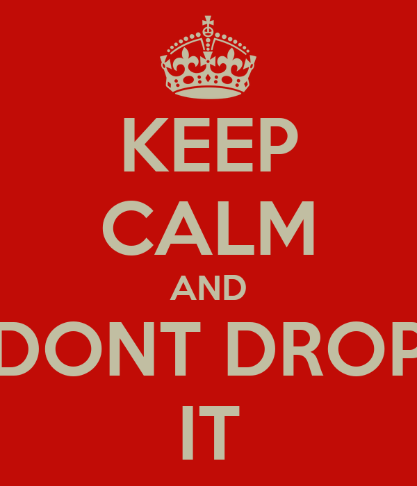 KEEP CALM AND DONT DROP IT