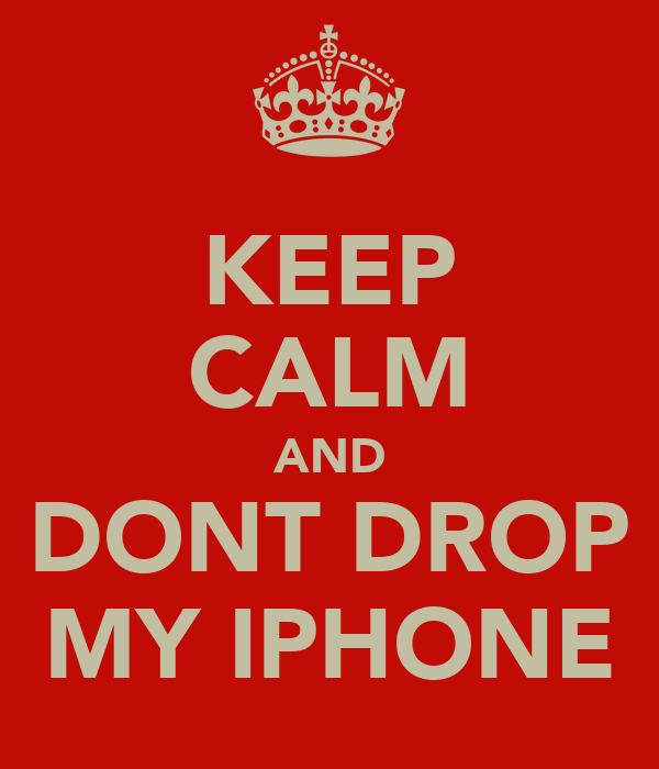 KEEP CALM AND DONT DROP MY IPHONE